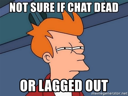 Futurama Fry - not sure if chat dead or lagged out