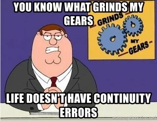 Grinds My Gears Peter Griffin - You know what grinds my gears Life doesn't have continuity errors
