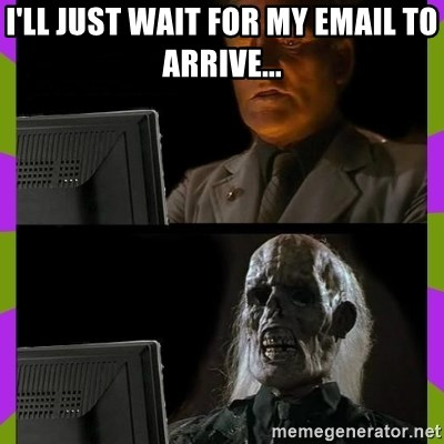 ill just wait here - i'll just wait for my email to arrive...
