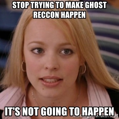 mean girls - Stop trying to make ghost reccon happen it's not going to happen