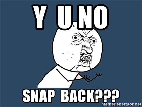 Y U No - y  u no snap  back???
