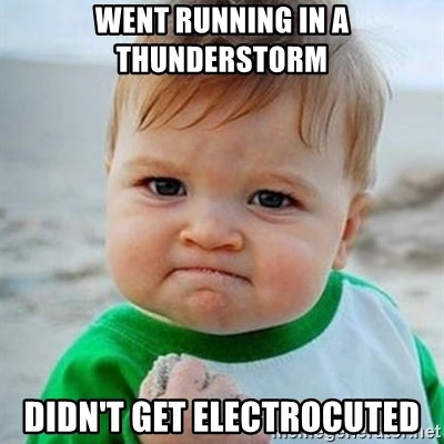 Victory Baby - Went running in a thunderstorm Didn't get electrocuted