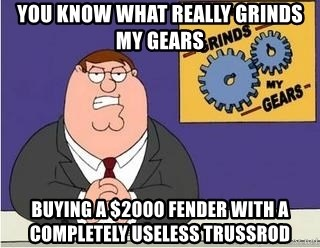 Grinds My Gears Peter Griffin - YOu know what really grinds my gears buying a $2000 fender with a completely useless trussrod