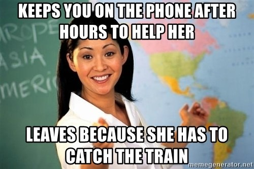 Unhelpful High School Teacher - keeps you on the phone after hours to help her leaves because she has to catch the train