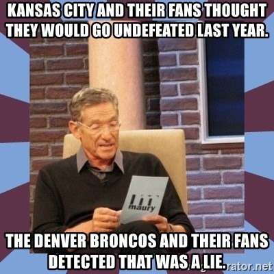 maury povich lol - kansas city and their fans thought they would go undefeated last year. The denver Broncos and their fans detected that was a lie.