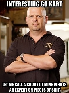 Rick Harrison - Interesting go kart Let me call a buddy of mine who is an expert on pieces of shit