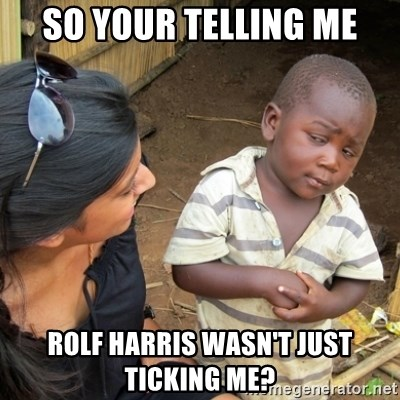 Skeptical 3rd World Kid - So your telling me Rolf Harris wasn't just ticking me?