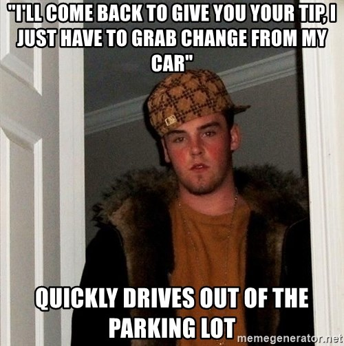 "Scumbag Steve - ""I'll come back to give you your tip, I just have to grab change from my car"" Quickly Drives out of the parking lot"