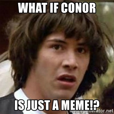 what if meme - what if conor is just a meme!?