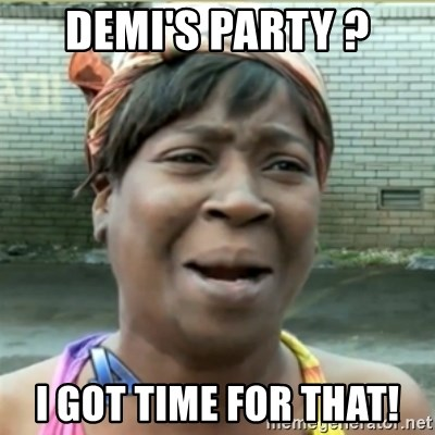 Ain't Nobody got time fo that - Demi's party ? I got time for that!
