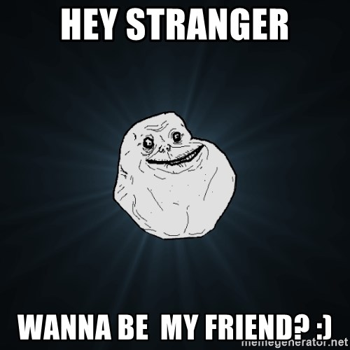 Forever Alone - Hey stranger Wanna be  my friend? :)