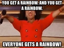 giving oprah - You get a rainbow. and you get a rainbow. everyone gets a rainbow!