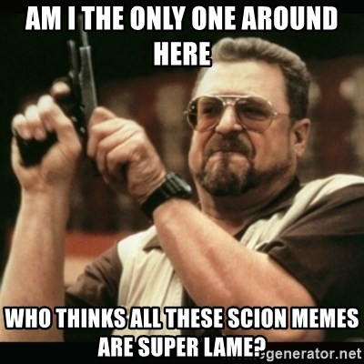 am i the only one around here - AM I THE ONLY ONE AROUND HERE WHO THINKS ALL THESE SCION MEMES ARE SUPER LAME?