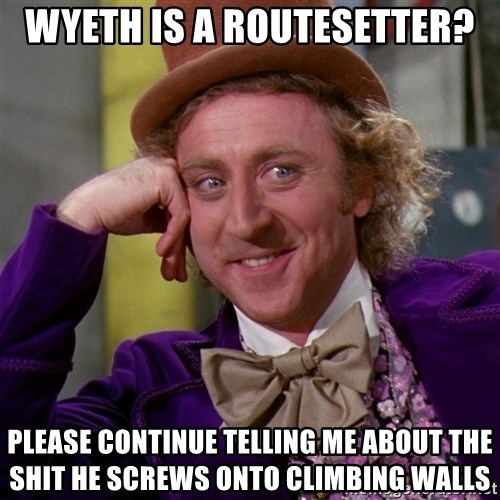 Willy Wonka - Wyeth is a Routesetter? Please continue telling me about the shit he screws onto climbing walls