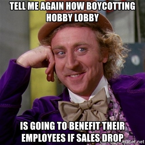 Willy Wonka - tell me again how boycotting hobby lobby Is going to benefit their employees if sales drop