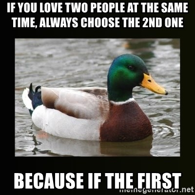 good advice duck - If you love two people at the same time, always choose the 2nd one Because if the first