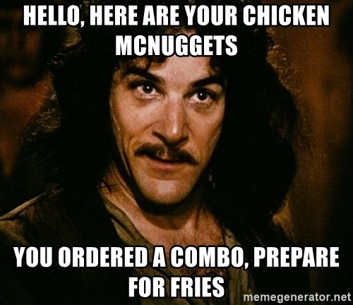 Inigo Montoya - Hello, here are your chicken mcnuggets you ordered a combo, prepare for fries