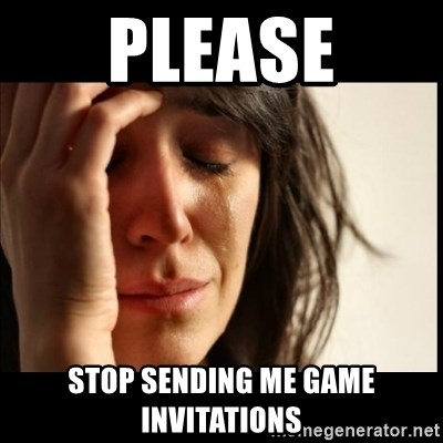 First World Problems - Please stop sending me game invitations