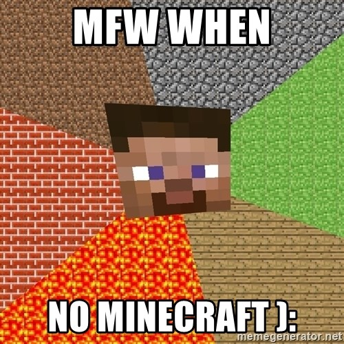 Minecraft Guy - mfw when no minecraft ):