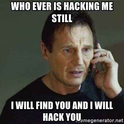 taken meme - WHO EVER IS HACKING ME STILL I WILL FIND YOU AND I WILL HACK YOU