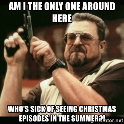 am i the only one around here - AM I THE ONLY ONE AROUND HERE WHO'S SICK OF SEEING CHRISTMAS EPISODES IN THE SUMMER?!