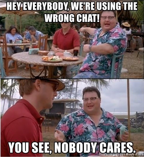 See? Nobody Cares - Hey EVERYBODY, WE'RE USING THE WRONG CHAT! yOU SEE, NOBODY CARES.