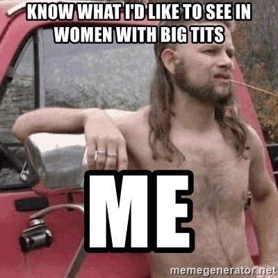 Almost Politically Correct Redneck - know what i'd like to see in women with big tits  me