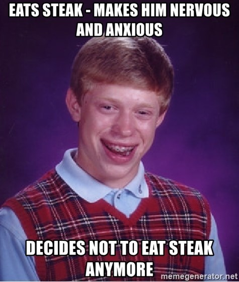 Bad Luck Brian - EATS STEAK - MAKES HIM NERVOUS anD ANXIOUS DECIDES NOT TO EAT STEAK ANYMORE