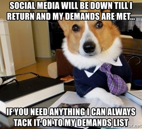 Dog Lawyer - Social media will be down till I return and my demands are met... If you need anything I can always tack it on to my demands list