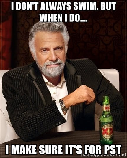 The Most Interesting Man In The World - I don't always swim. But when I do.... I make sure it's for PST
