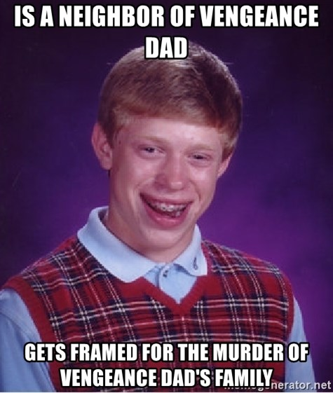 Bad Luck Brian - Is a neighbor of vengeance dad Gets framed for the murder of Vengeance Dad's family