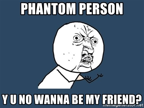 Y U No - phantom person y u no wanna be my friend?