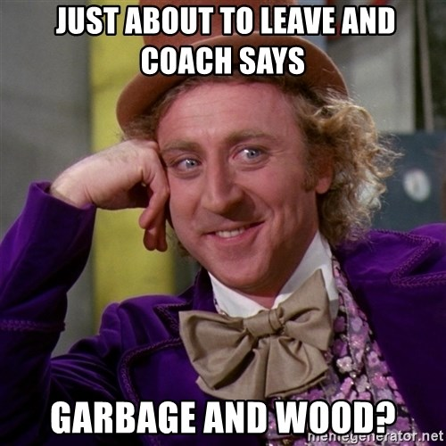 Willy Wonka -  Just About to Leave and coach says Garbage and wood?