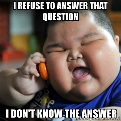 fat chinese kid - I refuse to answer that question  I don't know the answeR