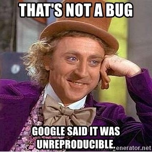 Willy Wonka - That's not a BUG Google SAID it was unreproducible.