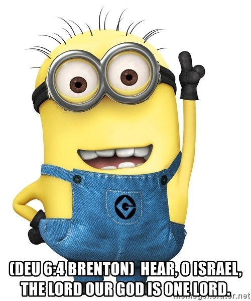 Despicable Me Minion -  (Deu 6:4 Brenton)  Hear, O Israel, The Lord our God is one Lord.