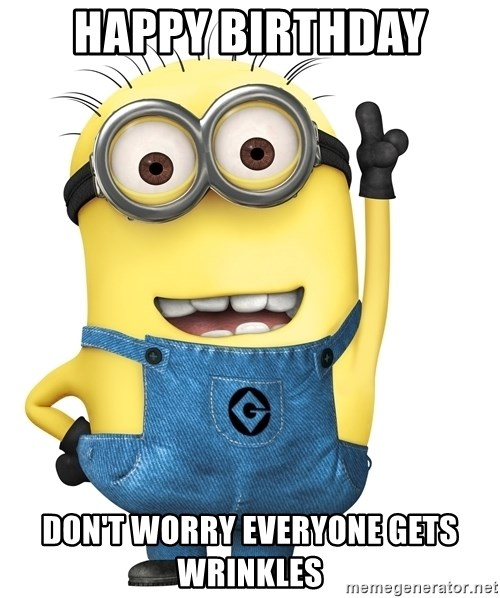 Despicable Me Minion - Happy birthday Don't worry everyone gets wrinkles