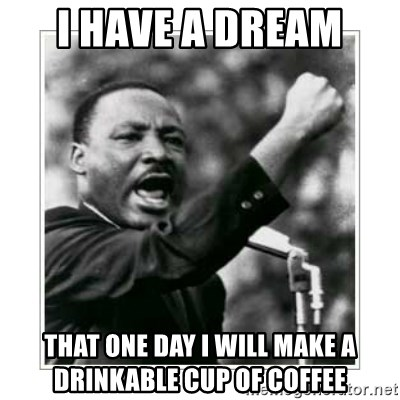 I HAVE A DREAM - I have a dream  that one day i will make a drinkable cup of coffee