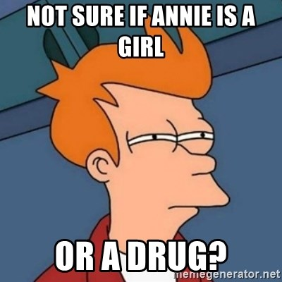 Not sure if troll - not sure IF ANNIE IS A GIRL or A DRUG?