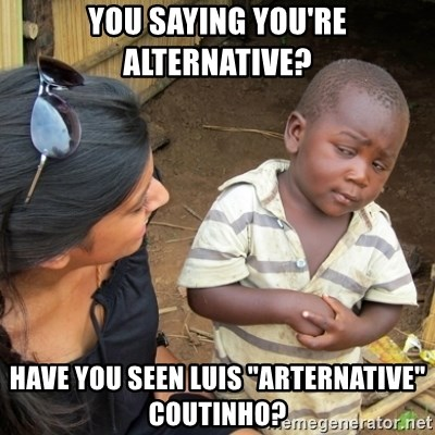 "Skeptical 3rd World Kid - You saying you're alternative? Have you seen Luis ""arternative"" coutinho?"