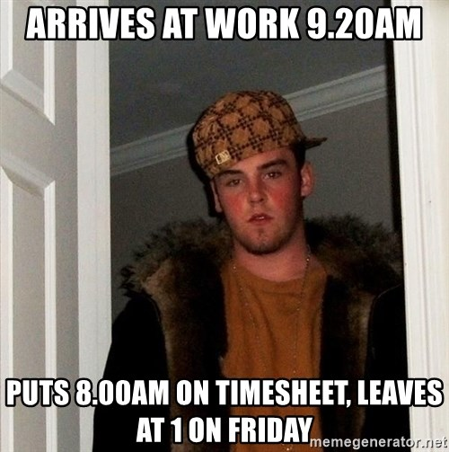 Scumbag Steve - arrives at work 9.20am puts 8.00am on timesheet, leaves at 1 on friday