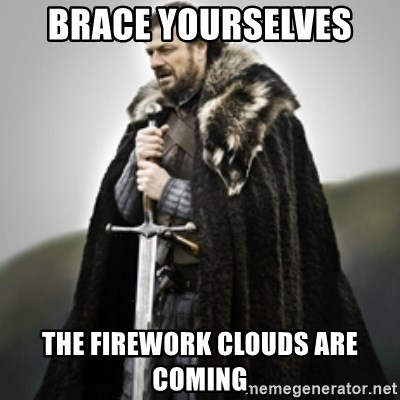 Brace yourselves. - Brace yourselves  The firework clouds are coming