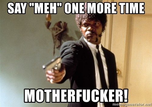"Samuel L Jackson - SAY ""MEH"" ONE MORE TIME MOTHERFUCKER!"
