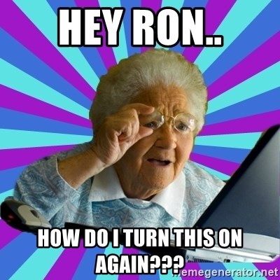 old lady - Hey Ron.. How do I turn this on again???