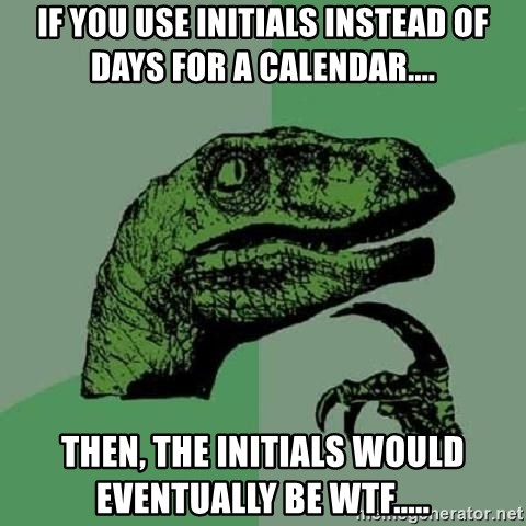 Philosoraptor - If you use initials instead of days for a calendar.... then, the initials would eventually be wtf.....