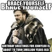 meme Brace yourself - BRACE YOURSELF Birthday greetings for jennylou is about to turn 3million years old