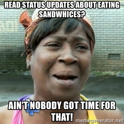 Ain't Nobody got time fo that - Read status updates about eating sandwhices? Ain't nobody got time for that!