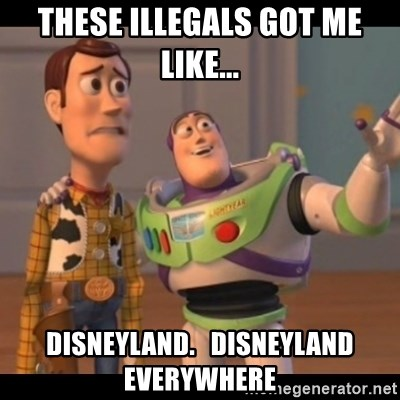 X, X Everywhere  - these illegals got me like... disneyland.   disneyland everywhere