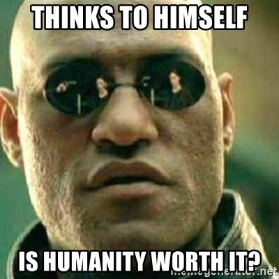 What If I Told You - Thinks to himself Is humanity worth it?
