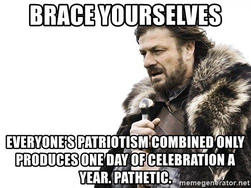Winter is Coming - Brace yourselves  Everyone's patriotism combined only produces one day of celebration a year. Pathetic.